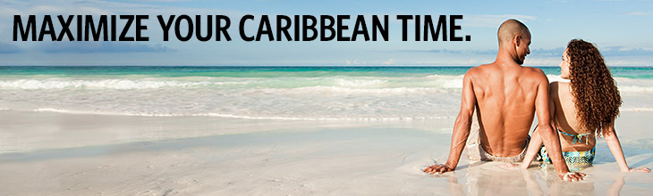 MAXIMIZE YOUR CARIBBEAN TIME.